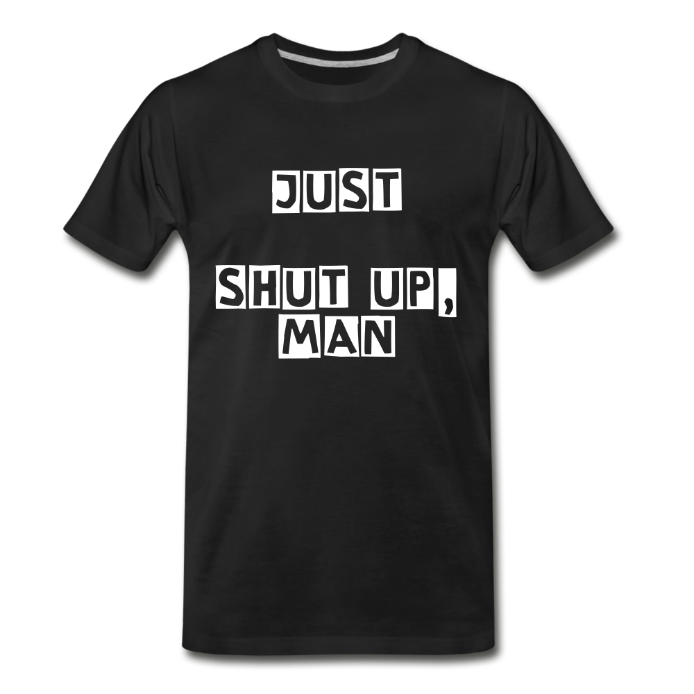 Just Shut Up Man Men's Premium T-Shirt - black