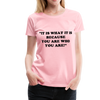 It is what it is Women Premium T-Shirt - pink