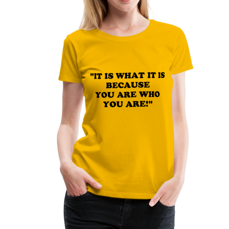 It is what it is Women Premium T-Shirt - sun yellow