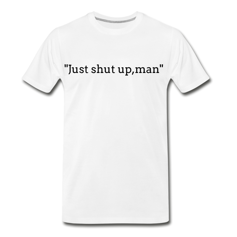 Just Shut Up Man Men's Premium T-Shirt - white