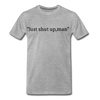 Just Shut Up Man Men's Premium T-Shirt - heather gray