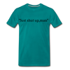 Just Shut Up Man Men's Premium T-Shirt - teal