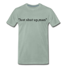 Just Shut Up Man Men's Premium T-Shirt - steel green