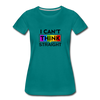 I Can't Think Straight Women's Premium T-Shirt - teal