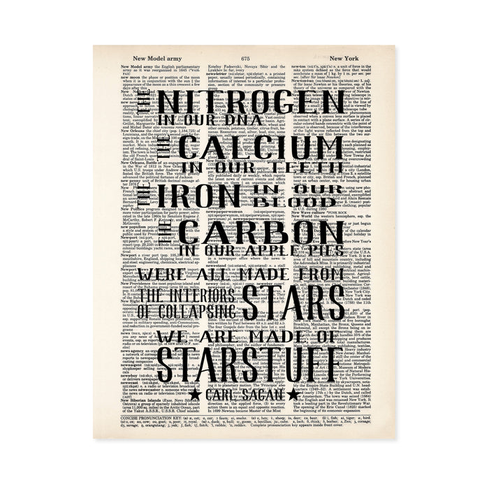 The nitrogen in our DNA, the calcium in our teeth, the iron in our blood, the carbon in our apple pies were all made from the interiors of collapsing stars. We are made of starstuff - Carl Sagan quote printed on dictionary paper