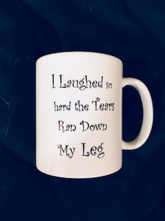 MUGS I Laughed So Hard the Tears Ran Down My Leg