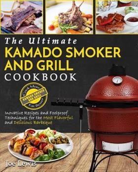 The Ultimate Kamado Smoker and Grill Cookbook