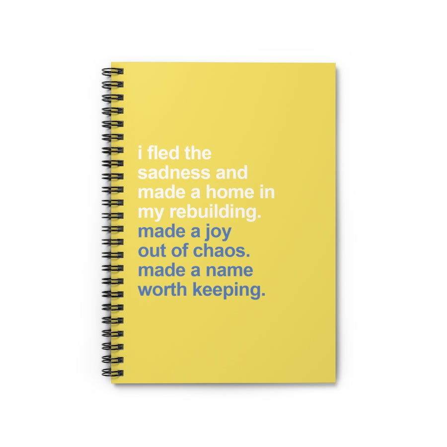 Spiral Notebook [ I fled the sadness and made a home in my rebuilding. made a joy out of chaos. made a name worth keeping ]