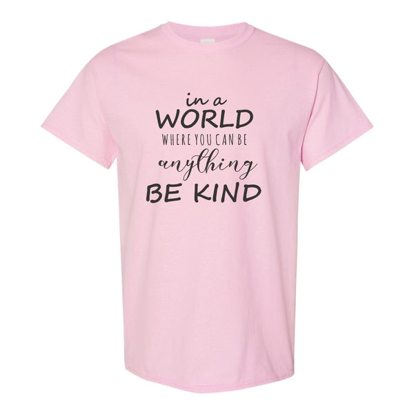 Crew Neck T-shirt - In A World Where You Can Be Anything Be Kind.