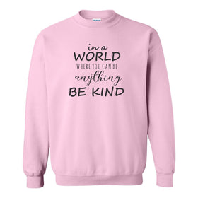 Crew Neck Sweat Shirt - In A World Where You Can Be Anything Be Kind