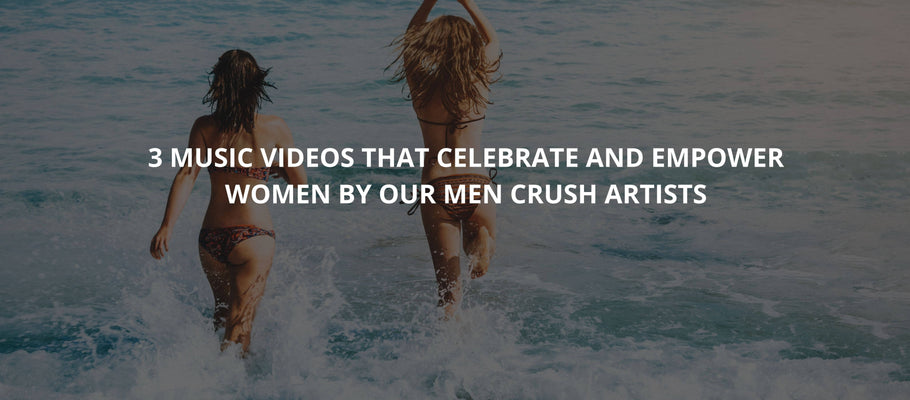 3 music videos that celebrate and empower women by our man crushes