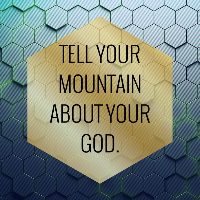 TELL YOUR MOUNTAIN...