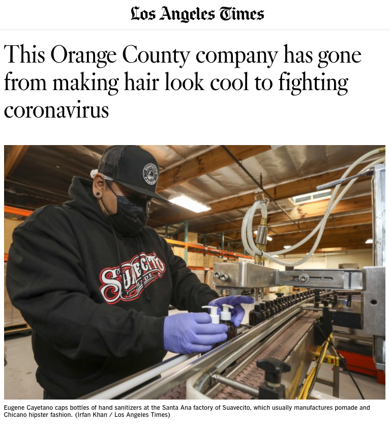 "Screen Shot of the Los Angeles Times with a headline reading ""This Orange County company has gone from making hair look cool to fighting coronavirus"", with a image below of a man filling bottles of hand sanitizer, with a caption beneath it reading ""Eugene Cayetano caps bottles of hand sanitizers at the Santa Ana factory of Suavecito, which usually manufactures pomade and Chicano hipster fashion.(Irfan Khan / Los Angeles Times)"""