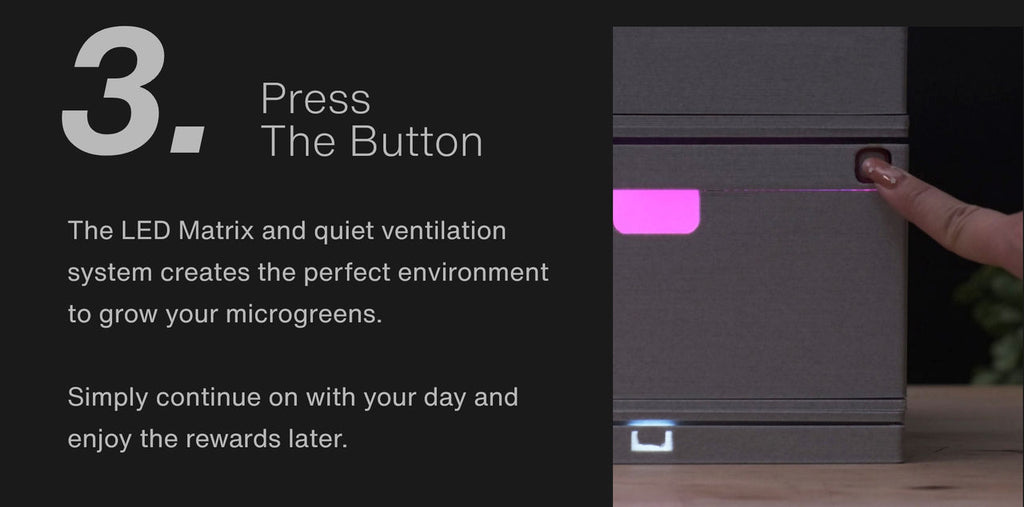 Press The Button The LED Matrix and quiet ventilation system creates the perfect environment to grow your microgreens.  Simply continue on with your day and enjoy the rewards later.