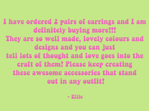 I have ordered 2 pairs of earrings and I am definitely buying more!!! They are so well made, lovely colours and designs and you can just tell lots of thought and love goes into the craft of them! Please keep creating these awesome accessories that stand out of any outfit