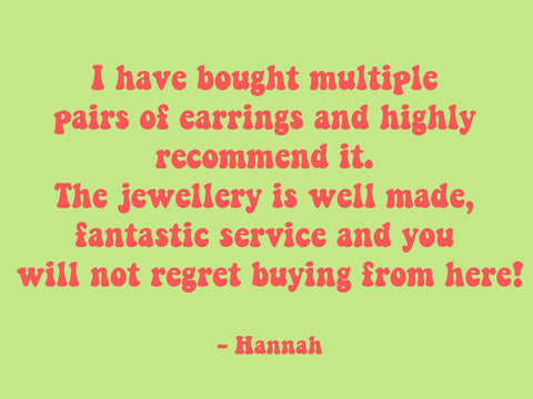I have bought multiple pairs of earrings and highly recommend it. The jewellery is well made, fantastic service and you will not regret buying from here!