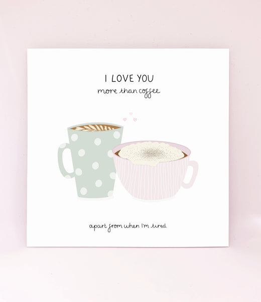 I Love You More Than Coffee - Apart From When I'm Tired