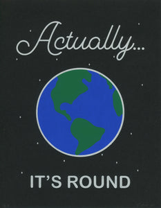 "Three color screen print on black paper. A picture of the Earth with the words: ""Actually… It's Round"""