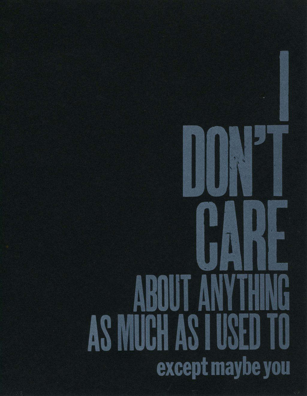"A letterpress image of the words ""I don't care about anything as much as I used to. Except maybe you."" in white ink on black paper."