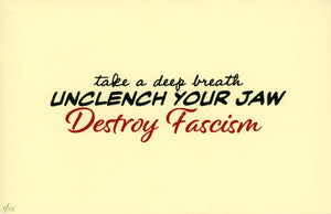 take a deep breath, UNCLENCH YOUR JAW, Destroy Fascism.