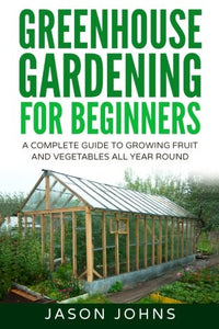Greenhouse Gardening - A Beginners Guide To Growing Fruit and Vegetables All Yea (Inspiring Gardening Ideas) (Volume 18)