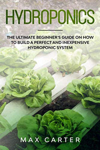 Hydroponics: The Ultimate Beginner's Guide On How To Build A Perfect And Inexpensive Hydroponic System