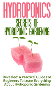 Hydroponics: Secrets Of Hydroponic Gardening - A Practical Guide For Beginners To Learn Everything About Hydroponic Gardening (Greenhouse Gardening, Organic Gardening, Basics Of Gardening)