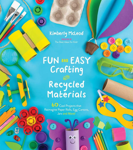 Fun and Easy Crafting w/Recycled Materials: 60 Projects that Reimagine Paper Rolls, Egg Cartons, Jars and More!