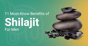 11 Must - Know Benefits Of Shilajit For Men