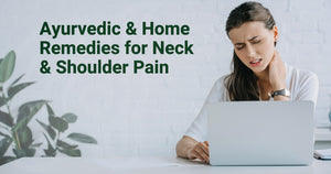 Ayurvedic & Home Remedies for Neck & Shoulder Pain