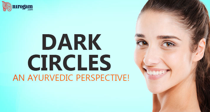 Dark circles – An Ayurvedic perspective! Know The Cause and Cure your illness