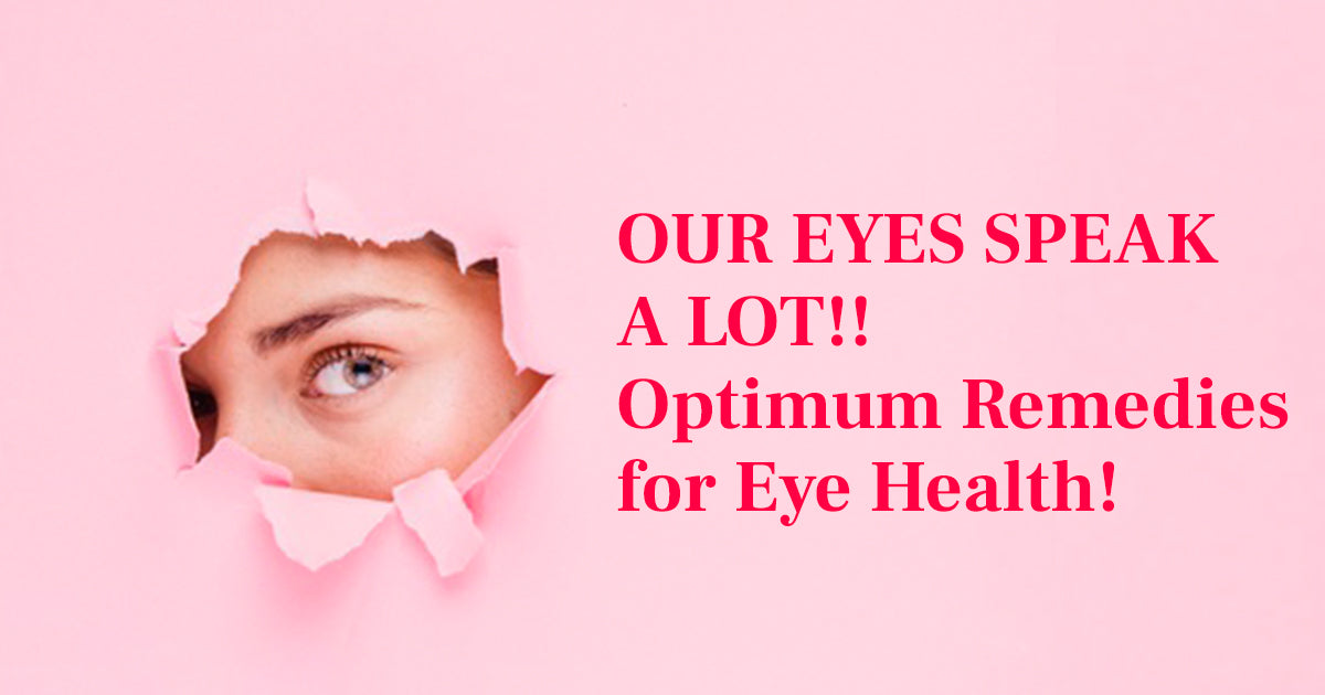 OUR EYES SPEAK A LOT!! Optimum Remedies for Eye Health!