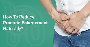 How To Reduce Prostate Enlargement Naturally?