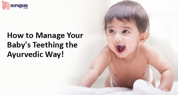 How to Manage Your Baby's Teething the Ayurvedic Way!