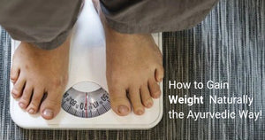 How to Gain Weight Naturally the Ayurvedic Way!