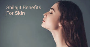 Shilajit Benefits For Skin