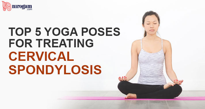 Top 5 Yoga Poses for Treating Cervical Spondylosis