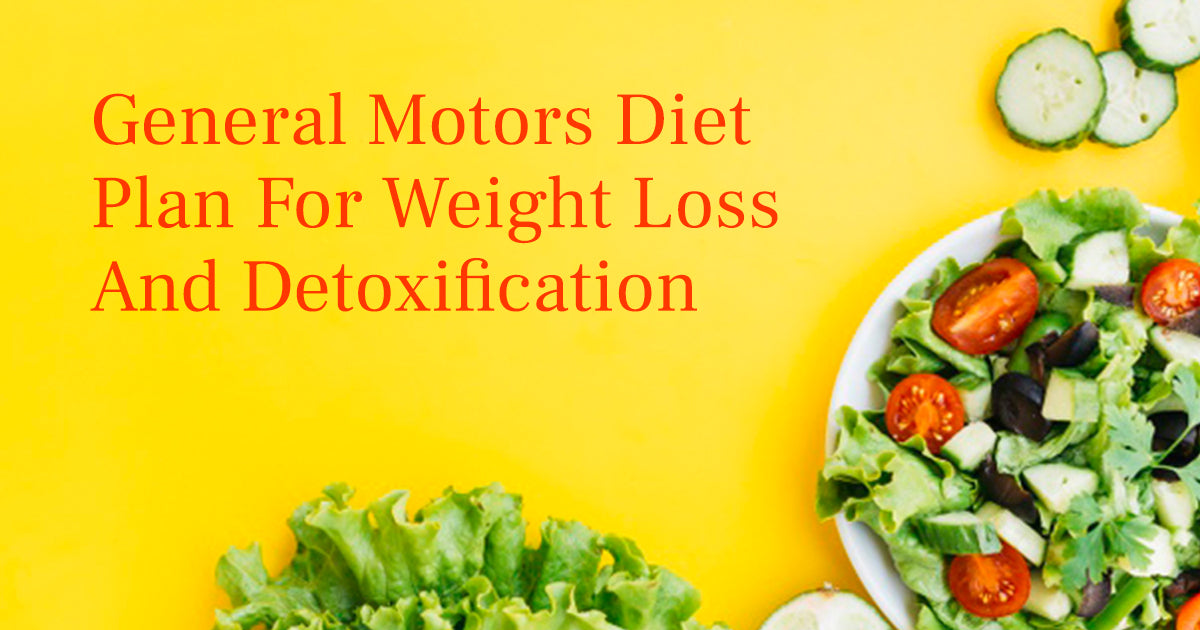 General Motors Diet Plan For Weight Loss And Detoxification