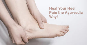 Heal Your Heel Pain the Ayurvedic Way!