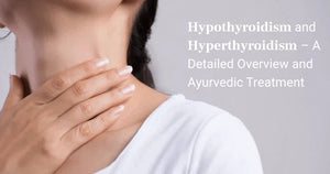 Hypothyroidism and Hyperthyroidism – A Detailed Overview and Ayurvedic Treatment