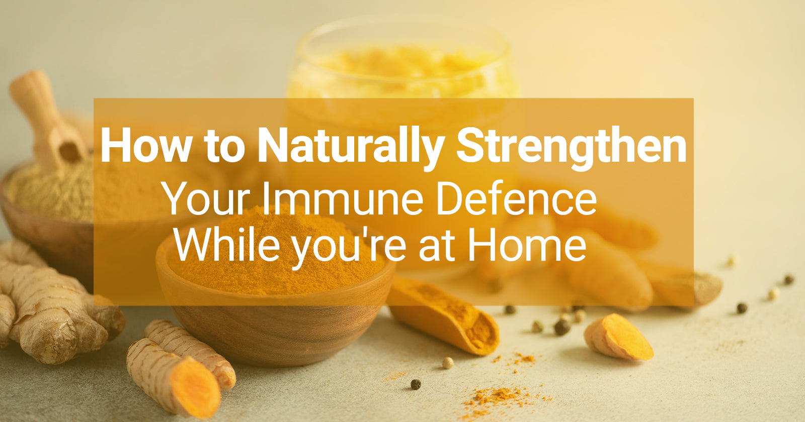 How to Naturally Strengthen Your Immune Defence - While you're at Home