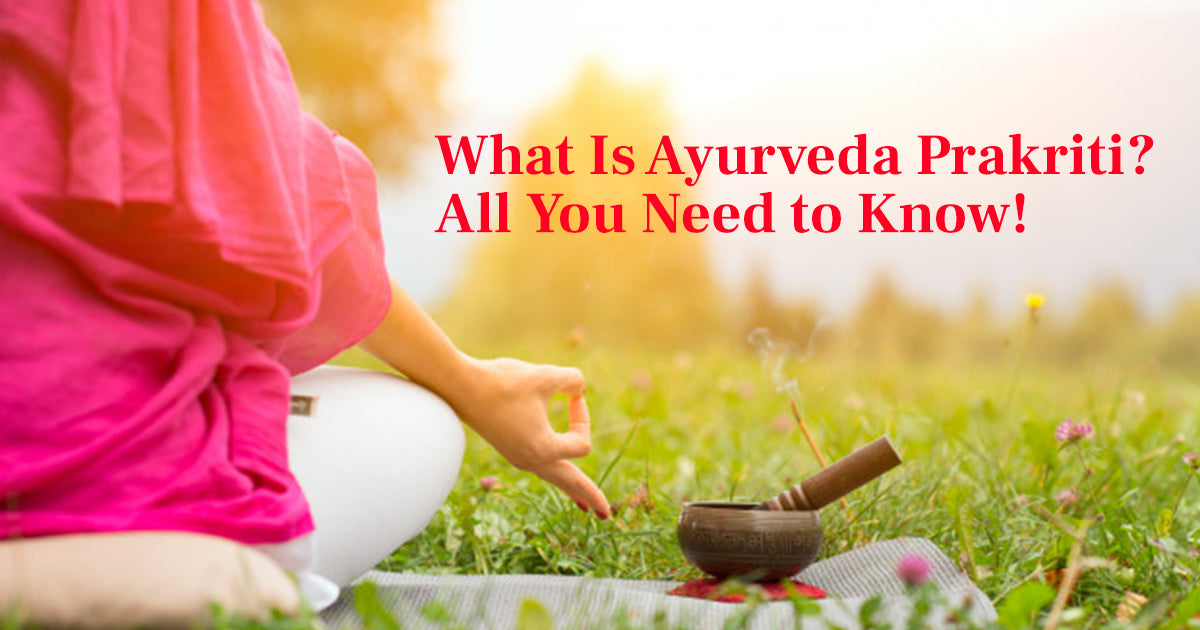 What Is Ayurveda Prakriti? All You Need to Know!