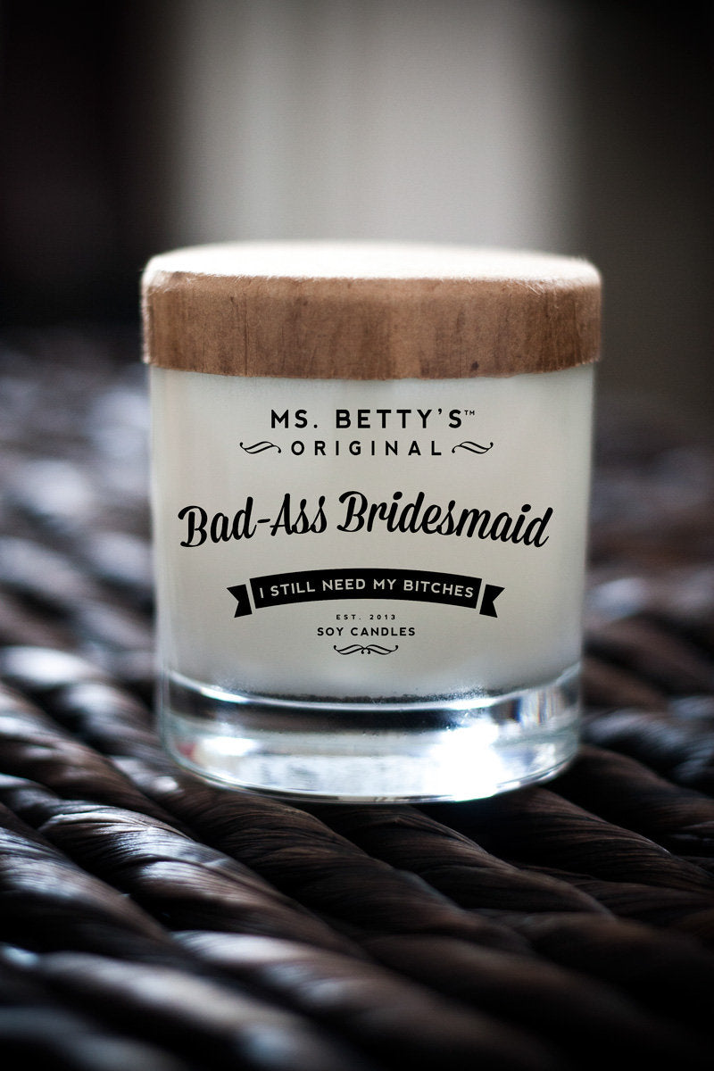 Bad Ass Bridesmaid, I Still Need My Bitches - Scented Soy Candle - Ms. Betty's Original