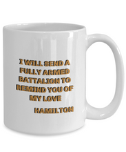 "Load image into Gallery viewer, ""I'll send a fully armed battalion to remind you of my love"" Hamilton coffee mug, Hamilton movie quote, gift for Hamilton lover, him, her."