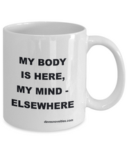 Load image into Gallery viewer, My Body Is Here - Mind Elsewhere white ceramic mug 11oz or 15oz Great gift for anyone any ocassion.