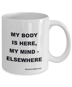 My Body Is Here - Mind Elsewhere white ceramic mug 11oz or 15oz Great gift for anyone any ocassion.