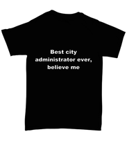 Load image into Gallery viewer, Best city administrator ever, believe me. Unsex Tee Black Cotton All sizes for men and women and children.