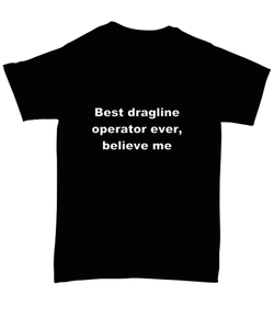 Best dragline operator ever, believe me. Unsex Tee Black Cotton All sizes for men and women and children.