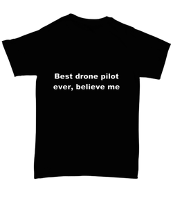 Best drone pilot ever, believe me. Unsex Tee Black Cotton All sizes for men and women and children.
