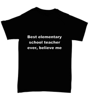 Load image into Gallery viewer, Best elementary school teacher ever, believe me. Unsex Tee Black Cotton All sizes for men and women and children.